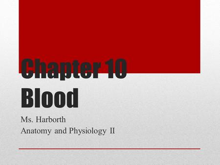 Chapter 10 Blood Ms. Harborth Anatomy and Physiology II.