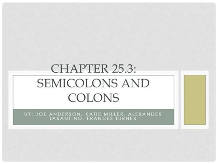 BY: JOE ANDERSON, KATIE MILLER, ALEXANDER TARANTINO, FRANCES TURNER CHAPTER 25.3: SEMICOLONS AND COLONS.