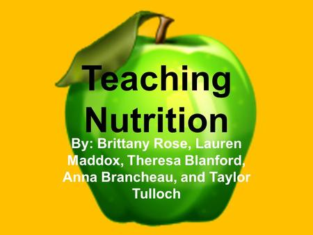 Teaching Nutrition By: Brittany Rose, Lauren Maddox, Theresa Blanford, Anna Brancheau, and Taylor Tulloch.
