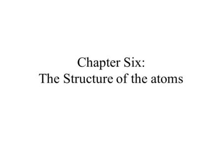 Chapter Six: The Structure of the atoms