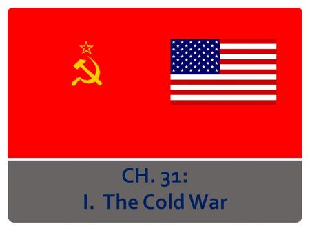 CH. 31: I. The Cold War. A. Origins of Cold War 1. DuringWorld War II: Russia on Allied forces 2. West staunchly anti-communist 3. Germany: split between.