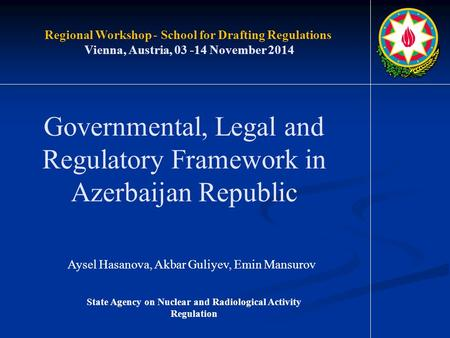 Governmental, Legal and Regulatory Framework in Azerbaijan Republic Aysel Hasanova, Akbar Guliyev, Emin Mansurov Regional Workshop - School for Drafting.