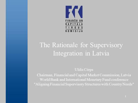 1 The Rationale for Supervisory Integration in Latvia Uldis Cērps Chairman, Financial and Capital Market Commission, Latvia World Bank and International.