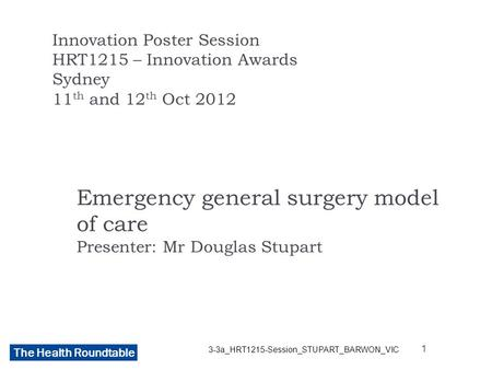 The Health Roundtable Emergency general surgery model of care Presenter: Mr Douglas Stupart Innovation Poster Session HRT1215 – Innovation Awards Sydney.