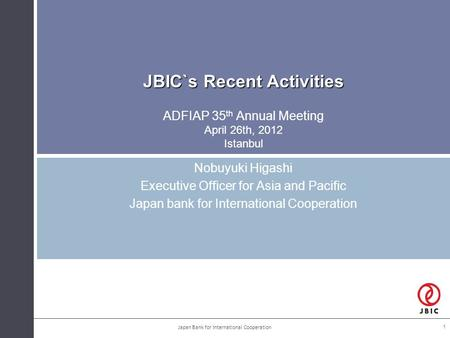 JBIC`s Recent Activities JBIC`s Recent Activities ADFIAP 35 th Annual Meeting April 26th, 2012 Istanbul Nobuyuki Higashi Executive <strong>Officer</strong> for Asia and.