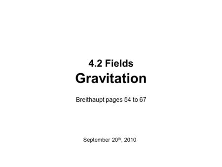 4.2 Fields Gravitation Breithaupt pages 54 to 67 September 20th, 2010.