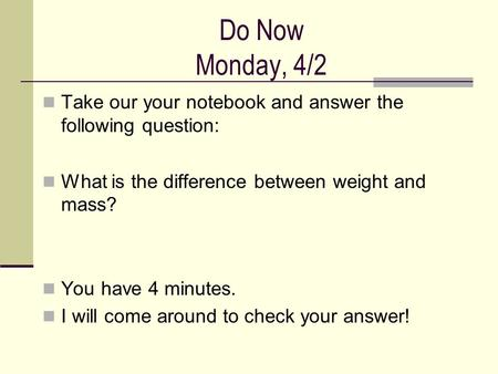 Do Now Monday, 4/2 Take our your notebook and answer the following question: What is the difference between weight and mass? You have 4 minutes. I will.