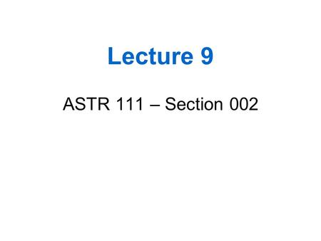 Lecture 9 ASTR 111 – Section 002.