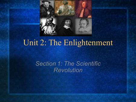 Unit 2: The Enlightenment Section 1: The Scientific Revolution.