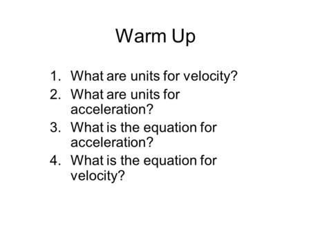 Warm Up 1.What are units for velocity? 2.What are units for acceleration? 3.What is the equation for acceleration? 4.What is the equation for velocity?