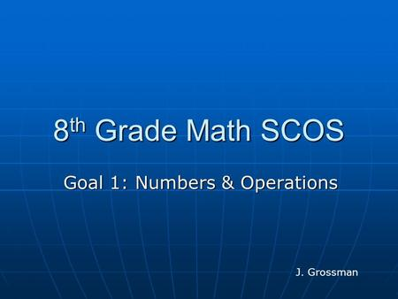 8 th Grade Math SCOS Goal 1: Numbers & Operations J. Grossman.