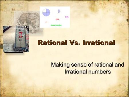 Rational Vs. Irrational Making sense of rational and Irrational numbers.