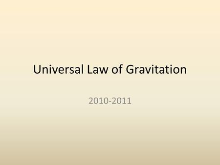 Universal Law of Gravitation 2010-2011. Some Basics The force of gravity is the mutual attraction of objects to one another. The acceleration due to gravity.
