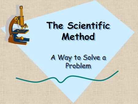 The Scientific Method A Way to Solve a Problem What is the Scientific Method? It is the steps someone takes to identify a question, develop a hypothesis,
