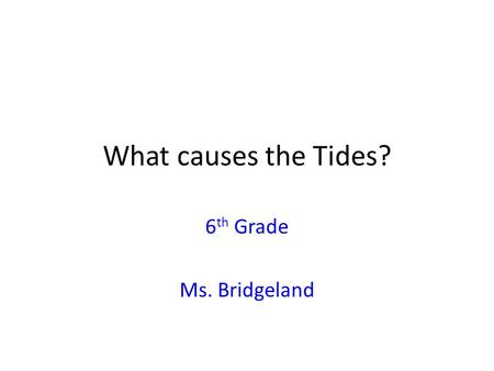 What causes the Tides? 6th Grade Ms. Bridgeland.