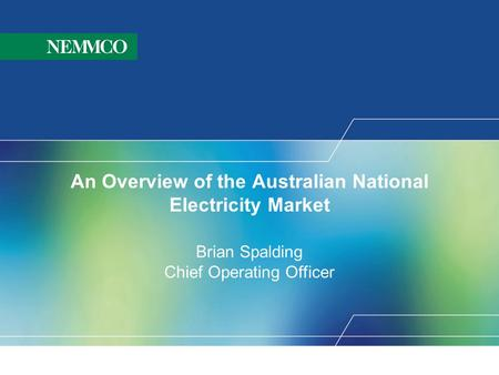 An Overview of the Australian National Electricity Market Brian Spalding Chief Operating Officer.