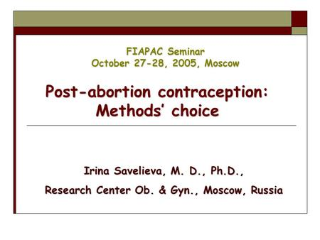 FIAPAC Seminar October 27-28, 2005, Moscow Post-<strong>abortion</strong> contraception: Methods' choice Irina Savelieva, M. D., Ph.D., Research Center Ob. & Gyn., Moscow,
