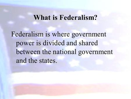What is Federalism? Federalism is where government power is divided and shared between the national government and the states.