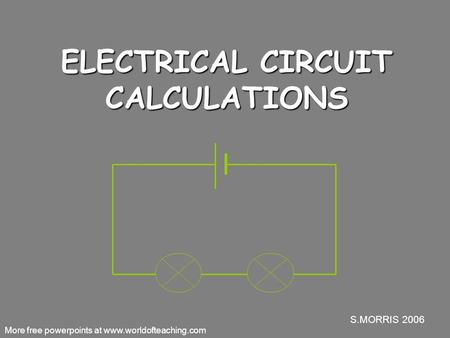 S.MORRIS 2006 ELECTRICAL CIRCUIT CALCULATIONS More free powerpoints at www.worldofteaching.com.