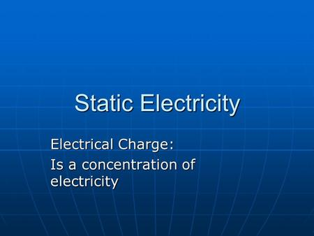 Static Electricity Electrical Charge: Is a concentration of electricity.