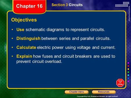 Copyright © by Holt, Rinehart and Winston. All rights reserved. ResourcesChapter menu Section 3 Circuits Objectives Use schematic diagrams to represent.