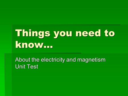 Things you need to know… About the electricity and magnetism Unit Test.