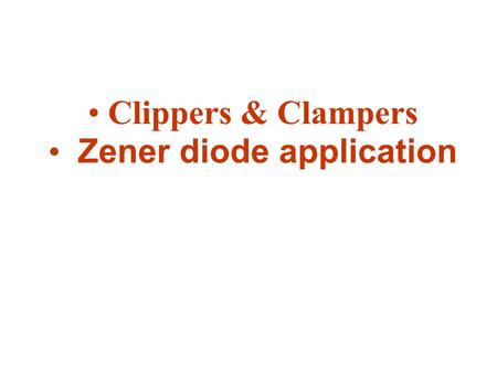 "Clippers & Clampers Zener diode application. Clippers Clippers or diode limiting is a diode network that have the ability to ""clip"" off a portion on the."