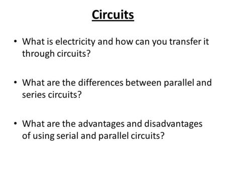 Circuits What is electricity and how can you transfer it through circuits? What are the differences between parallel and series circuits? What are the.
