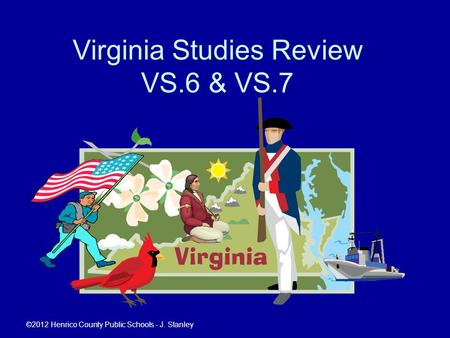 Virginia Studies Review VS.6 & VS.7 ©2012 Henrico County Public Schools - J. Stanley.