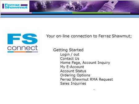 Your on-line connection to Ferraz Shawmut; Getting Started Login / out Contact Us Home Page, Account Inquiry My E-Account Account Status Ordering Options.