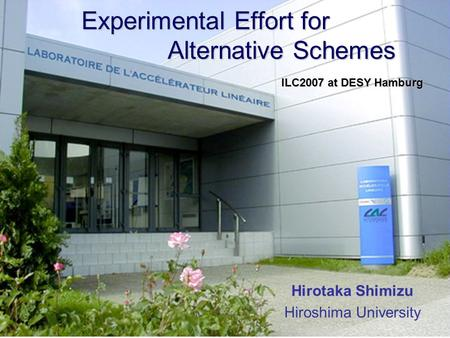 Experimental Effort for Alternative Schemes Experimental Effort for Alternative Schemes Hirotaka Shimizu Hiroshima University ILC2007 at DESY Hamburg.
