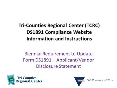 Tri-Counties Regional Center (TCRC) DS1891 Compliance Website Information and Instructions Biennial Requirement to Update Form DS1891 – Applicant/Vendor.