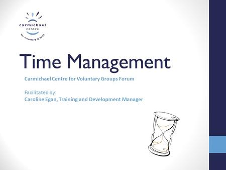 Time Management Carmichael Centre for Voluntary Groups Forum Facilitated by: Caroline Egan, Training and Development Manager.