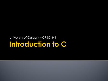 "University of Calgary – CPSC 441. C PROGRAM  Collection of functions  One function ""main()"" is called by the operating system as the starting function."