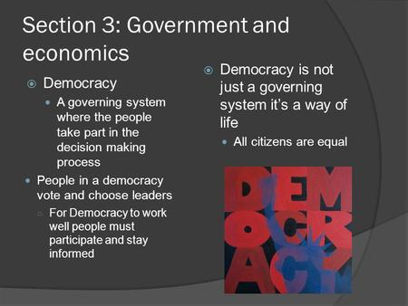 Section 3: Government and economics  Democracy A governing system where the people take part in the decision making process People in a democracy vote.
