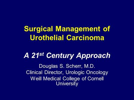 Surgical Management of Urothelial Carcinoma A 21 st Century Approach Douglas S. Scherr, M.D. Clinical Director, Urologic Oncology Weill Medical College.