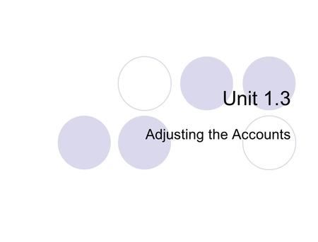 Unit 1.3 Adjusting the Accounts The time period (or periodicity) assumption assumes that the economic life of a business can be divided into artificial.