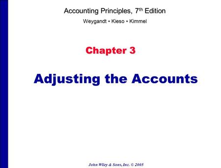 John Wiley & Sons, Inc. © 2005 Chapter 3 Adjusting the Accounts Accounting Principles, 7 th Edition Weygandt Kieso Kimmel.
