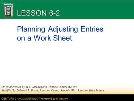 CENTURY 21 ACCOUNTING © Thomson/South-Western LESSON 6-2 Planning Adjusting Entries on a Work Sheet Original created by M.C. McLaughlin, Thomson/South-Western.