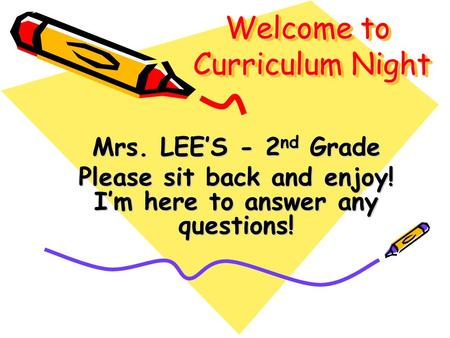 Welcome to Curriculum Night Mrs. LEE'S - 2 nd Grade Please sit back and enjoy! I'm here to answer any questions!