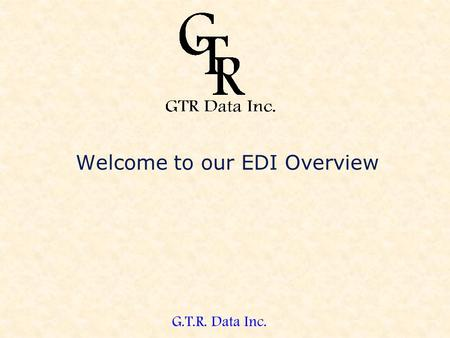 G.T.R. Data Inc. Welcome to our EDI Overview. G.T.R. Data Inc. EDI Demonstration This demonstration will take you on a guided tour of our software. After.
