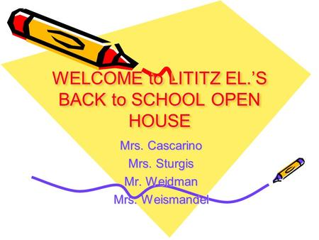 WELCOME to LITITZ EL.'S BACK to SCHOOL OPEN HOUSE Mrs. Cascarino Mrs. Sturgis Mr. Weidman Mrs. Weismandel.