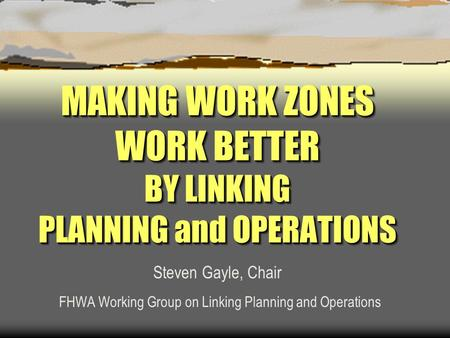 MAKING WORK ZONES WORK BETTER BY LINKING PLANNING and OPERATIONS Steven Gayle, Chair FHWA Working Group on Linking Planning and Operations.