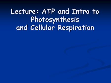 Lecture: ATP and Intro to Photosynthesis and Cellular Respiration.