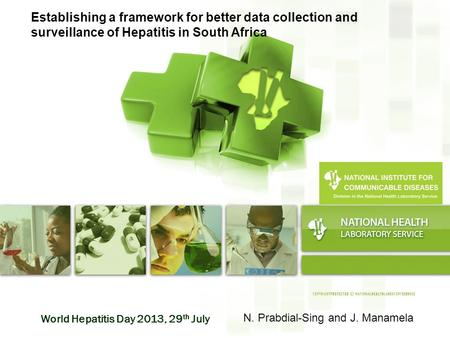 World Hepatitis Day 2013, 29 th July Establishing a framework for better data collection and surveillance of Hepatitis in South Africa N. Prabdial-Sing.