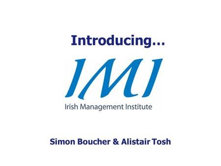 Introducing… Simon Boucher & Alistair Tosh. Our mission… To improve the standard of management in Ireland.