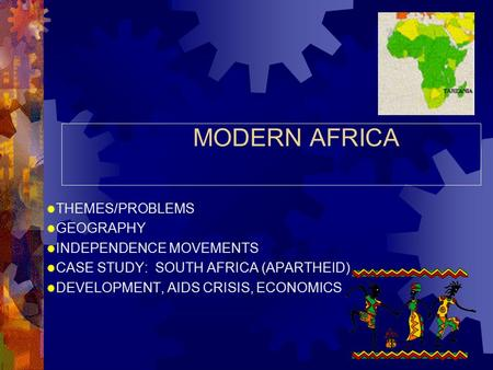 MODERN AFRICA  THEMES/PROBLEMS  GEOGRAPHY  INDEPENDENCE MOVEMENTS  CASE STUDY: SOUTH AFRICA (APARTHEID)  DEVELOPMENT, AIDS CRISIS, ECONOMICS.