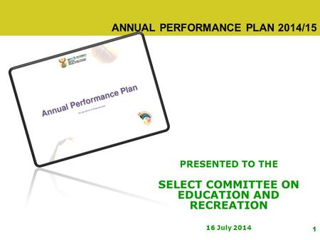1 ANNUAL PERFORMANCE PLAN 2014/15 PRESENTED TO THE SELECT COMMITTEE ON EDUCATION AND RECREATION 16 July 2014.