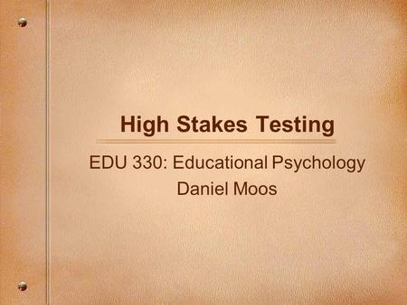 High Stakes Testing EDU 330: Educational Psychology Daniel Moos.