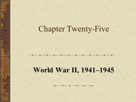 Chapter Twenty-Five World War II, 1941–1945. Chapter Focus Questions 1.What events led to Pearl Harbor <strong>and</strong> the declaration of war? 2.How were national.